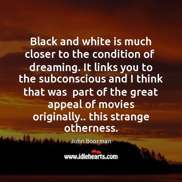Black and white is much closer to the condition of  dreaming. It Image