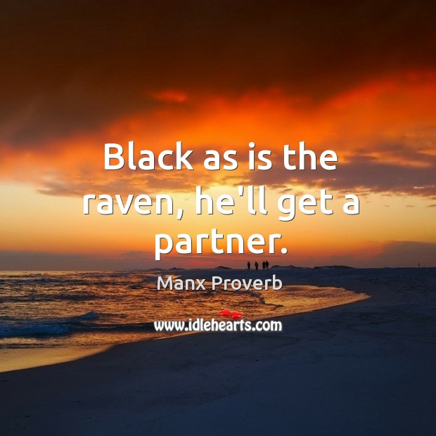 Black as is the raven, he'll get a partner. Manx Proverbs Image