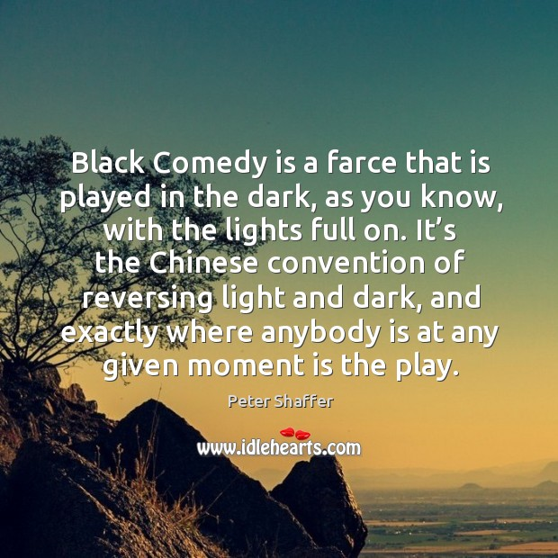 Black comedy is a farce that is played in the dark as you for Farcical black comedy