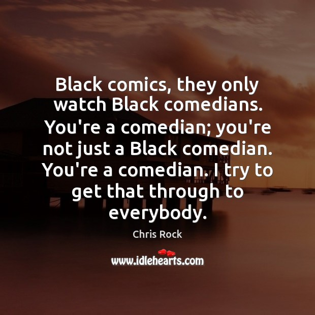 Black comics, they only watch Black comedians. You're a comedian; you're not Chris Rock Picture Quote