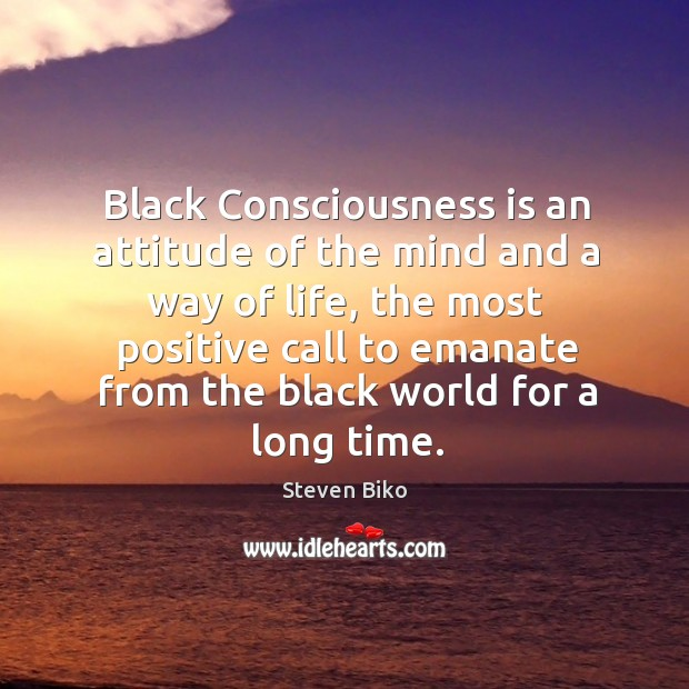 Black consciousness is an attitude of the mind and a way of life, the most positive call to Steven Biko Picture Quote