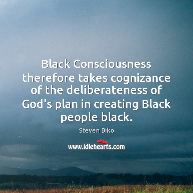 Black Consciousness therefore takes cognizance of the deliberateness of God's plan in Steven Biko Picture Quote