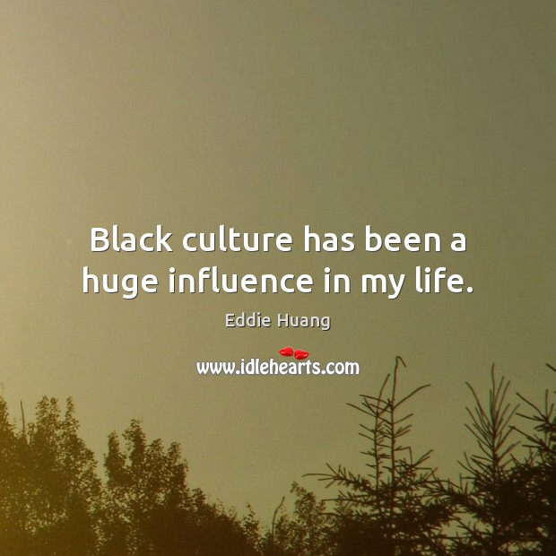 Black culture has been a huge influence in my life. Eddie Huang Picture Quote