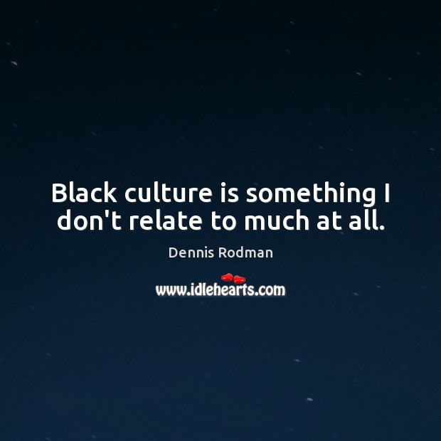 Black culture is something I don't relate to much at all. Dennis Rodman Picture Quote