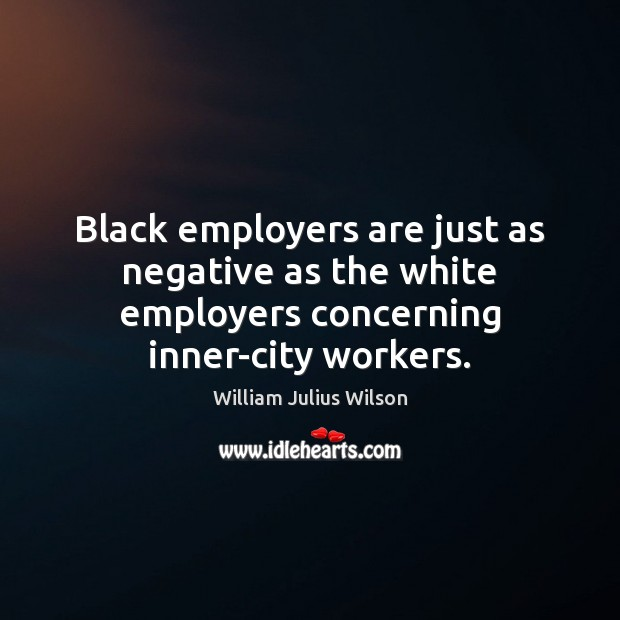 Black employers are just as negative as the white employers concerning inner-city workers. William Julius Wilson Picture Quote
