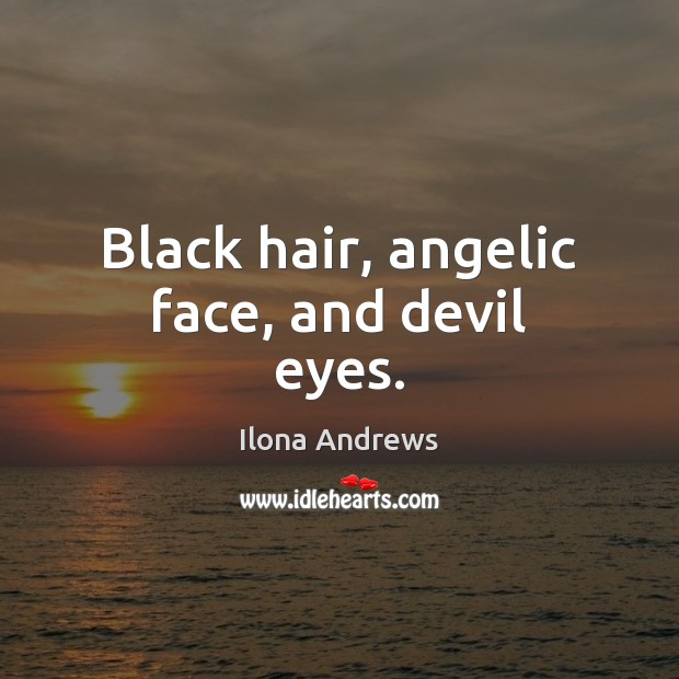 Black hair, angelic face, and devil eyes. Ilona Andrews Picture Quote