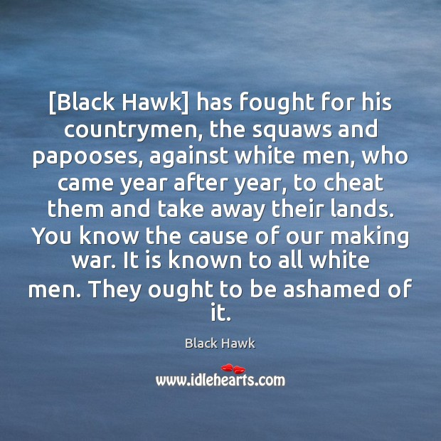 Image, [Black Hawk] has fought for his countrymen, the squaws and papooses, against