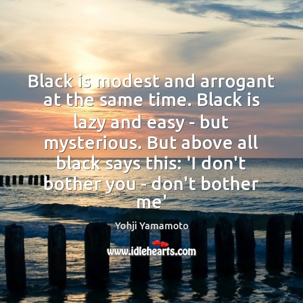 Black is modest and arrogant at the same time. Black is lazy Yohji Yamamoto Picture Quote