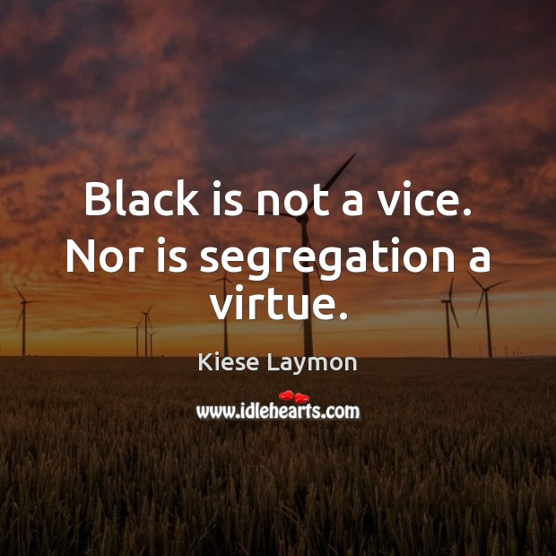 Black is not a vice. Nor is segregation a virtue. Image