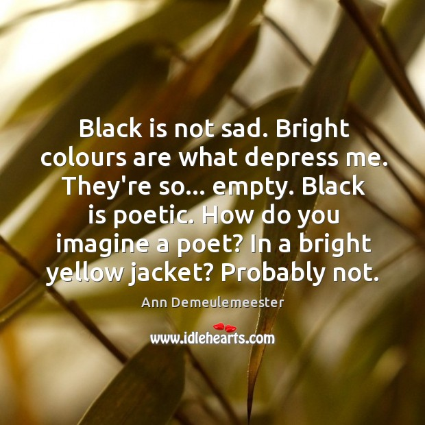 Image, Black is not sad. Bright colours are what depress me. They're so…