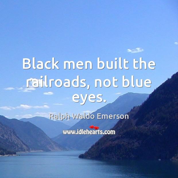 Image, Black men built the railroads, not blue eyes.