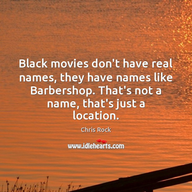Image, Black movies don't have real names, they have names like Barbershop. That's