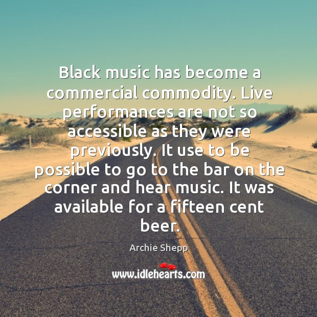 Image, Black music has become a commercial commodity. Live performances are not so accessible as they were previously.