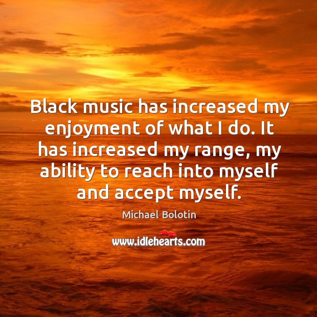 Black music has increased my enjoyment of what I do. Michael Bolotin Picture Quote
