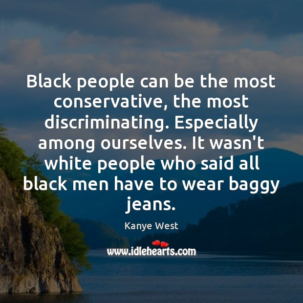 Black people can be the most conservative, the most discriminating. Especially among Image