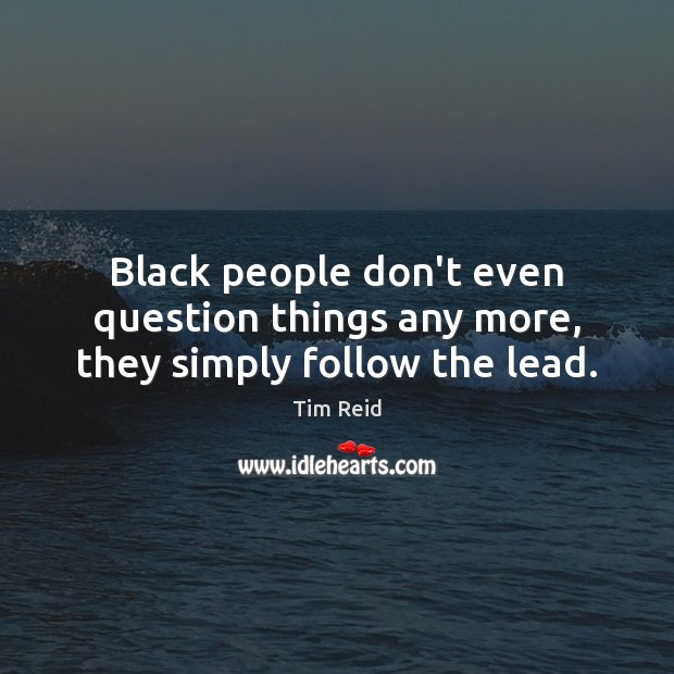Black people don't even question things any more, they simply follow the lead. Image