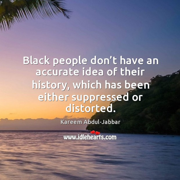 Black people don't have an accurate idea of their history, which has been either suppressed or distorted. Image