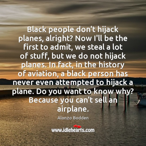 Image, Black people don't hijack planes, alright? Now I'll be the first to