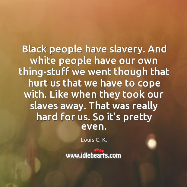 Black people have slavery. And white people have our own thing-stuff we Image