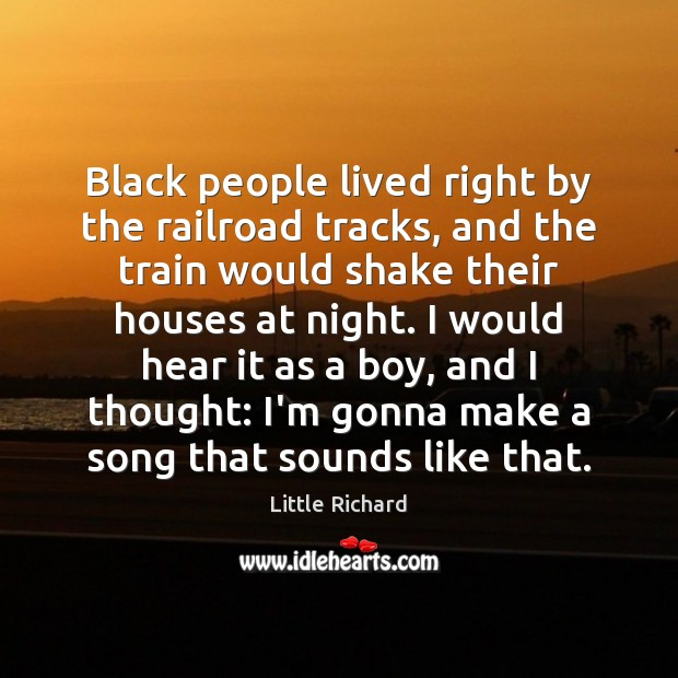Black people lived right by the railroad tracks, and the train would Little Richard Picture Quote
