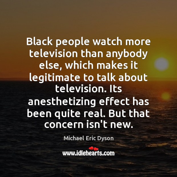 Black people watch more television than anybody else, which makes it legitimate Michael Eric Dyson Picture Quote