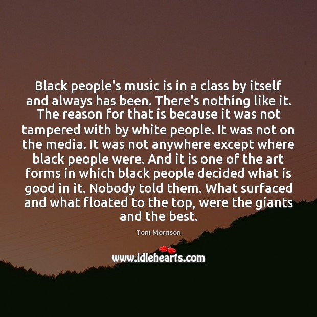 Black people's music is in a class by itself and always has Toni Morrison Picture Quote