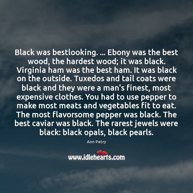Black was bestlooking. … Ebony was the best wood, the hardest wood; it Image