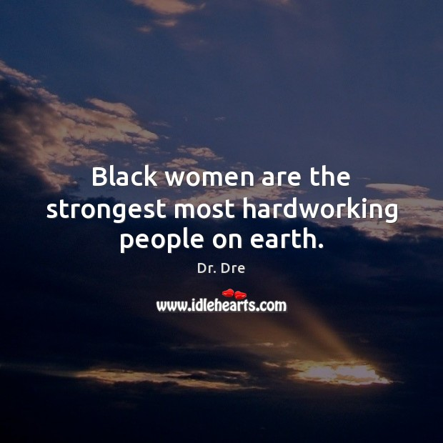 Black women are the strongest most hardworking people on earth. Image
