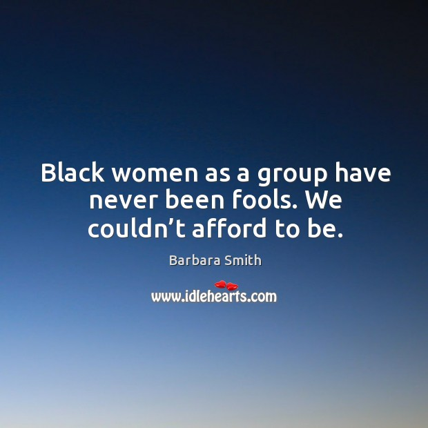 Image, Black women as a group have never been fools. We couldn't afford to be.