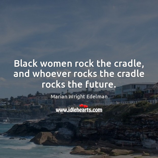 Black women rock the cradle, and whoever rocks the cradle rocks the future. Marian Wright Edelman Picture Quote