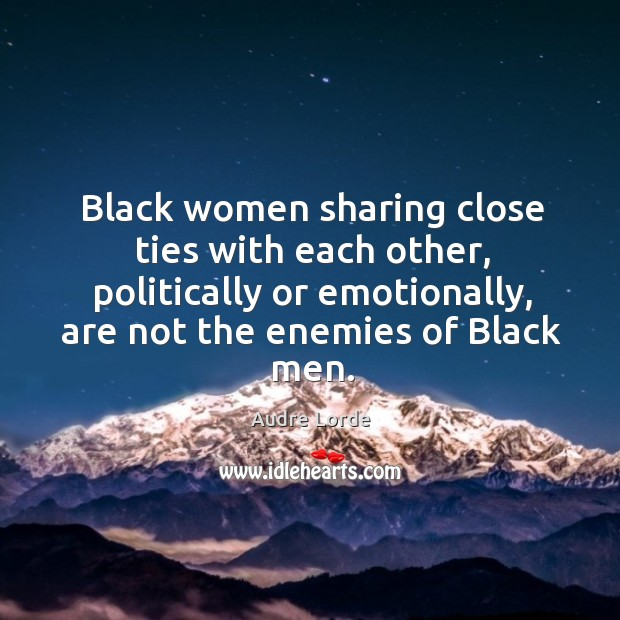 Black women sharing close ties with each other, politically or emotionally, are not the enemies of black men. Audre Lorde Picture Quote