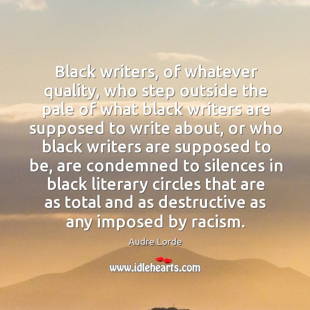 Black writers, of whatever quality, who step outside the pale of what black writers are supposed to write about Audre Lorde Picture Quote