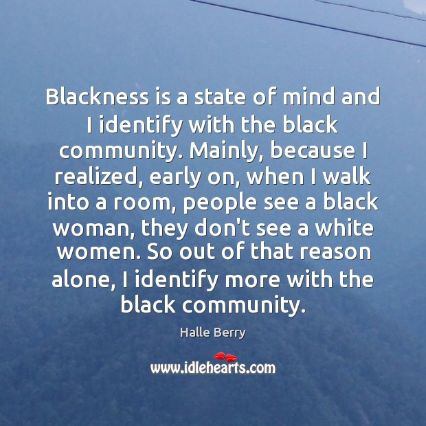 Blackness is a state of mind and I identify with the black Image