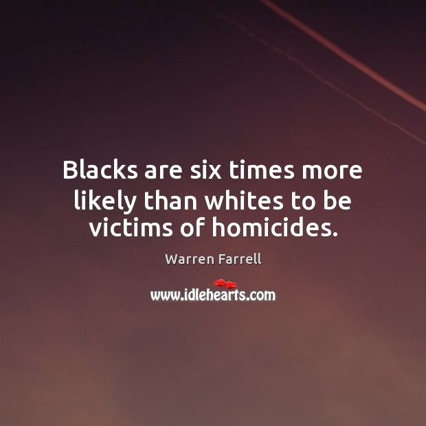 Blacks are six times more likely than whites to be victims of homicides. Warren Farrell Picture Quote