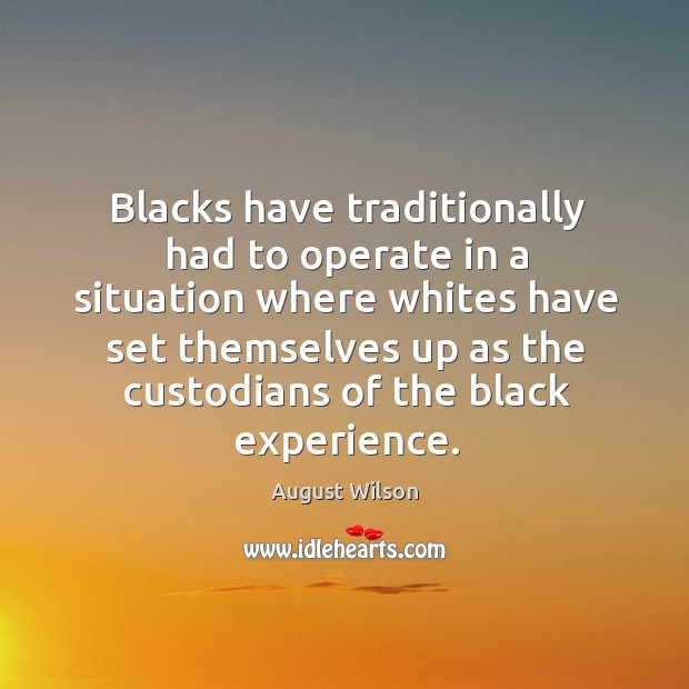 Blacks have traditionally had to operate in a situation where whites have set August Wilson Picture Quote