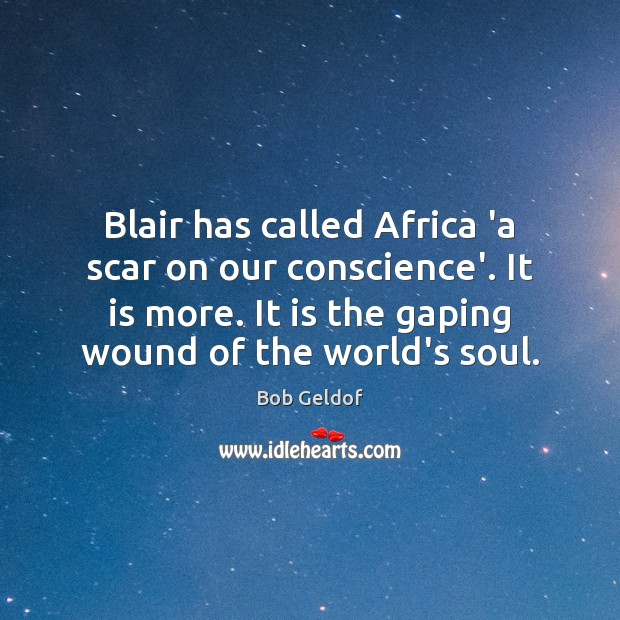 Blair has called Africa 'a scar on our conscience'. It is more. Bob Geldof Picture Quote
