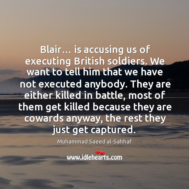 Blair… is accusing us of executing british soldiers. We want to tell him that we have Image