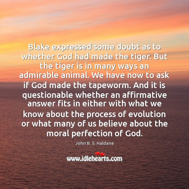 Blake expressed some doubt as to whether God had made the tiger. John B. S. Haldane Picture Quote