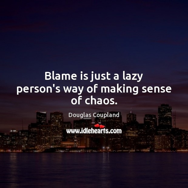 Image, Blame is just a lazy person's way of making sense of chaos.