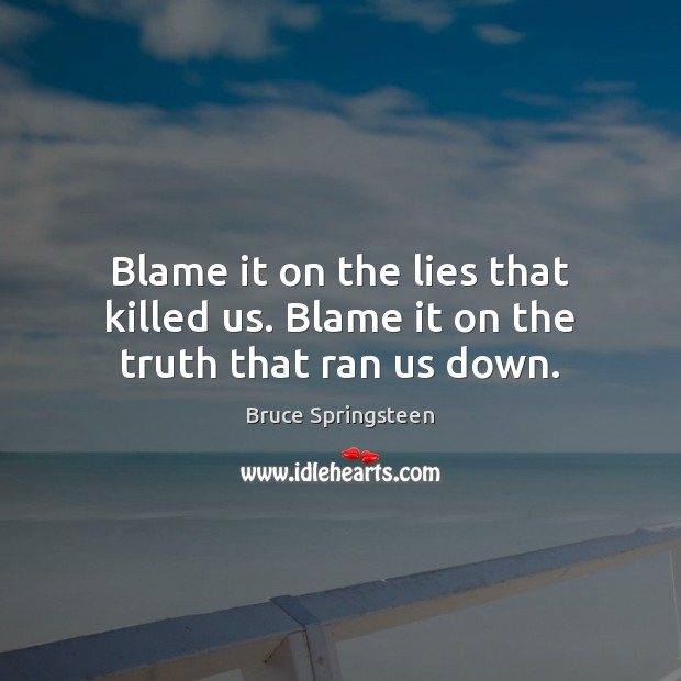 Image, Blame it on the lies that killed us. Blame it on the truth that ran us down.