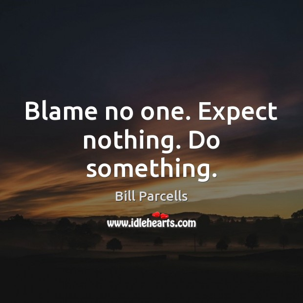 Blame no one. Expect nothing. Do something. Image