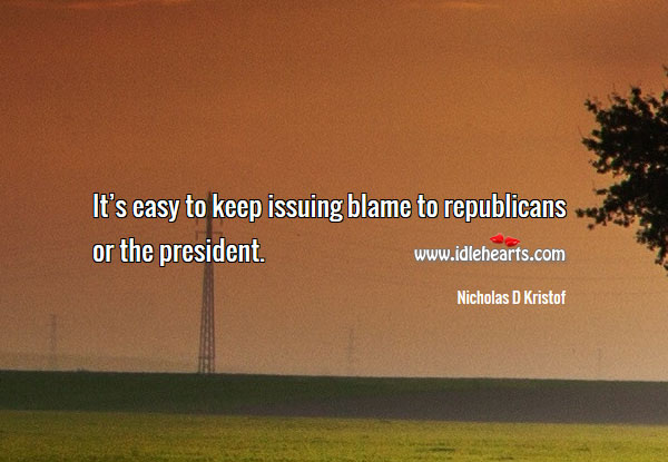 It's easy to keep issuing blame to republicans or the president. Nicholas D Kristof Picture Quote