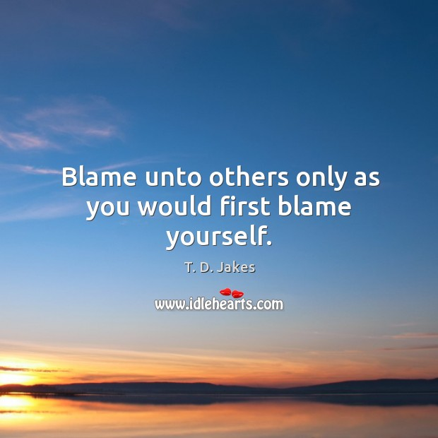 Blame unto others only as you would first blame yourself. Image