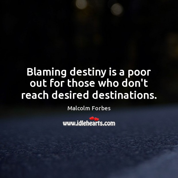 Blaming destiny is a poor out for those who don't reach desired destinations. Malcolm Forbes Picture Quote