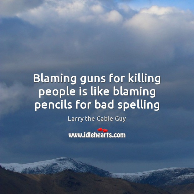 Blaming guns for killing people is like blaming pencils for bad spelling Image