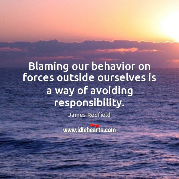 Blaming our behavior on forces outside ourselves is a way of avoiding responsibility. James Redfield Picture Quote
