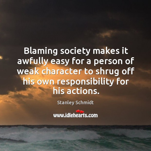 Blaming society makes it awfully easy for a person of weak character Image