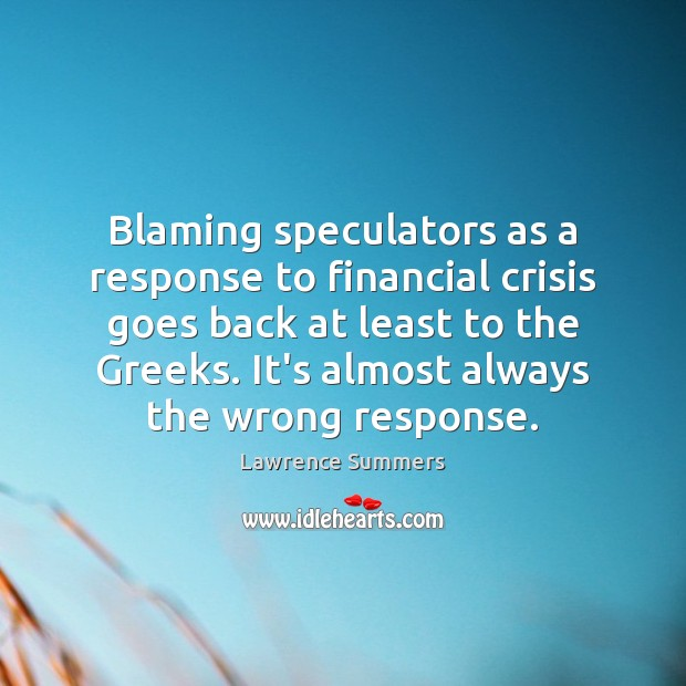 Blaming speculators as a response to financial crisis goes back at least Lawrence Summers Picture Quote