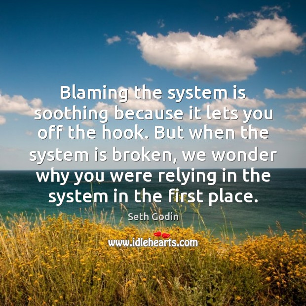 Blaming the system is soothing because it lets you off the hook. Seth Godin Picture Quote