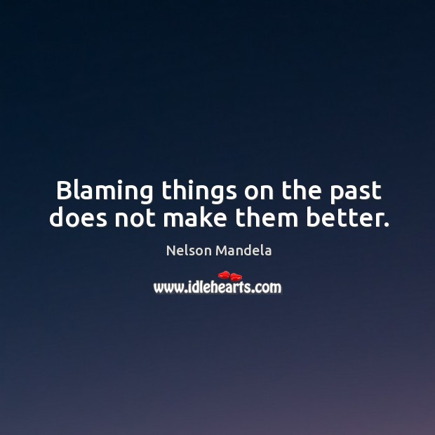 Blaming things on the past does not make them better. Image